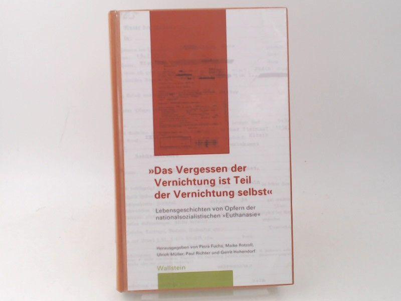 """Fuchs, Petra (Hg.), Maike Rotzoll (HG.) und Ulrich Müller (HG.): Das Vergessen der Vernichtung ist Teil der Vernichtung selbst: Lebensgeschichten von Opfern der nationalsozialistischen """"Euthanasie""""."""