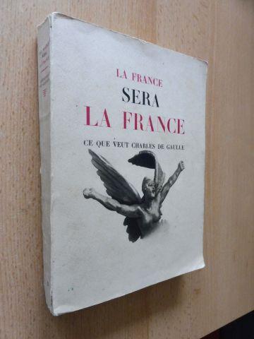 De Gaulle, General Charles: LA FRANCE SERA LA FRANCE. CE QUE VEUT CHARLES DE GAULLE *.