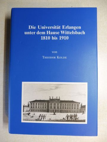 Kolde, Theodor: Die Universität Erlangen unter dem Hause Wittelsbach 1810-1910 *. Festschrift zur Jahrhundertfeier der Verbindung der Friderico-Alexandrina mit der Krone Bayern.