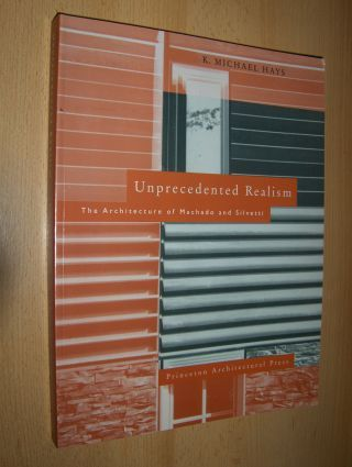 Hays, K. Michael: Unprecedented Realism. The Architecture of Machado and Silvetti.