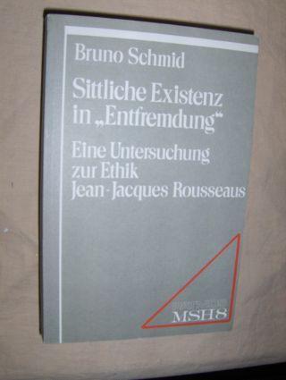 """Schmid, Bruno: Sittliche Existenz in """"Entfremdung""""*. Eine Untersuchung zur Ethik Jean-Jacques Rousseaus."""