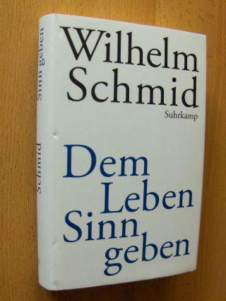 Schmid, Wilhelm: Dem Leben Sinn geben. Von der Lebenskunst im Umgang mit Anderen und der Welt.