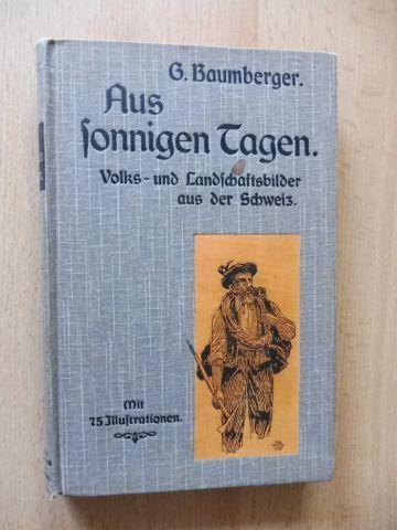Baumberger, Georg (G.): Aus sonnigen Tagen. Volks- und Landschaftsbilder aus der Schweiz. Mit 75 Illustrationen.