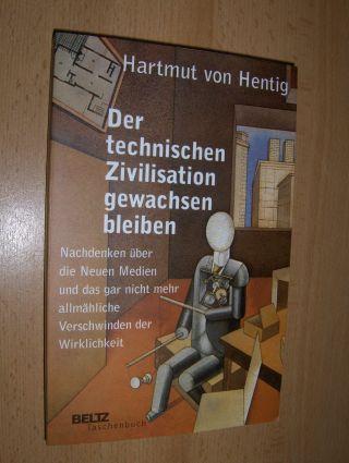 Hentig, Hartmut von: Der technischen Zivilisation gewachsen bleiben *. Nachdenken über die Neuen Medien und das gar nicht mehr allmähliche Verschwinden der Wirklichkeit.