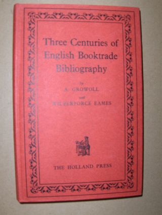 Growoll (1), A. and Wilberforce Eames (2): Three Centuries of Booktrade Bibliography. (1) An Essay on the beginnings of Booktrade Bibliography since the Introduction of Printing and in England since 1595. (2) Also a List of the Catalogues, etcetera publis