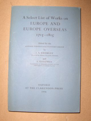 Bromley (Edited), J. S. and A. Goodwin (Edited): A Select List of Works on EUROPE AND EUROPE OVERSEAS 1715-1815.