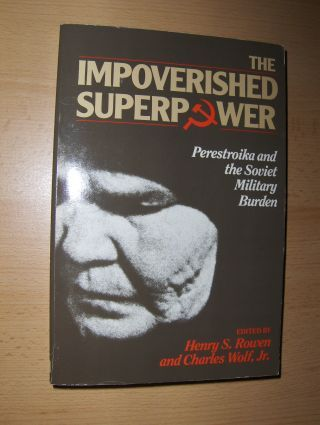 Rowen (Edited by), Henry S, and Charles Wolf, Jr.: THE IMPOVERISHED SUPERPOWER - Perestroika and the Soviet Military Burden.