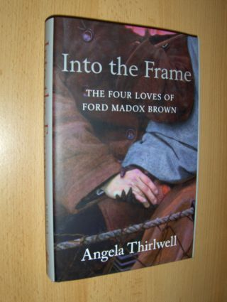 Thirlwell, Angela: Into the Frame. THE FOUR LOVES OF FORD MADOX BROWN *.
