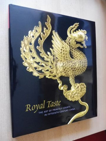 Zhang, Fan Jeremy: Royal Taste - THE ART OF PRINCELY COURTS IN FIFTEENTH-CENTURY CHINA. With Contributions.