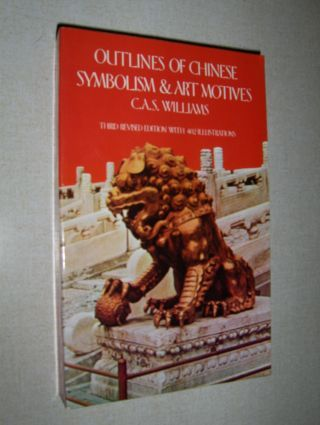 Williams, C.A.S.: OUTLINES OF CHINESE SYMBOLISM AND ART MOTIVES. An alphabetical compendium of antique legends and beliefs, as reflected in the manners and customs of the Chinese.