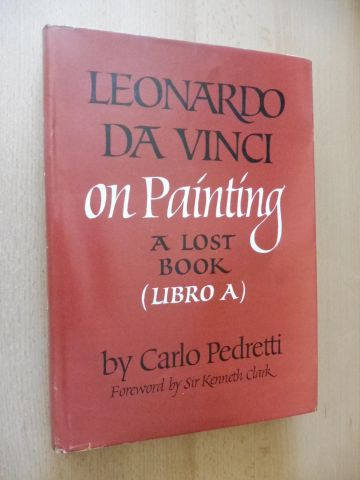 "Pedretti, Carlo and Sir Kenneth Clark (Foreword by): LEONARDO DA VINCI ON PAINTING - A LOST BOOK (LIBRO A) *. REASSEMBLED FROM THE CODEX VATICANUS URBINAS 1270 AND FROM THE CODEX LEICESTER - With a Chronology of Leonardo`s ""Treatise on Painting"""