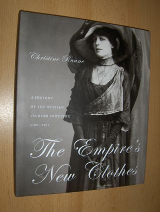 Ruane, Christine: The Empire`s New Clothes. A HISTORY OF THE RUSSIAN FASHION INDUSTRY, 1700-1917.