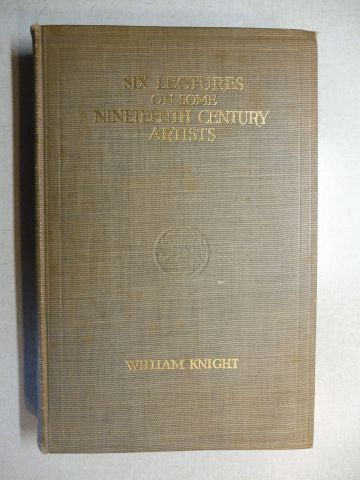 Knight, William: SIX LECTURES ON SOME NINETEENTH CENTURY ARTISTS ENGLISH AND FRENCH BEING THE SCAMMON LECTURES FOR THE YEAR 1907 *.