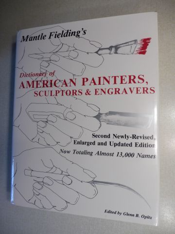 Opitz (Hrsg./Edited by), Glenn B. and Mantle Fielding: Mantle Fielding`s Dictionary Of AMERICAN PAINTERS, SCULPTORS & ENGRAVERS. Now Totaling Almost 13,000 Names.