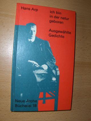 Arp, Hans, Hans Bolliger (Hrsg.) und Guido Magnaguagno: ich bin in der natur geboren - Ausgewählte Gedichte *.