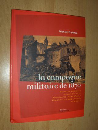 Przybylski, Stephane: La campagne militaire de 1870. BATAILLES DECISIVES AUTOUR DE METZ - GRAVELOTTE - SAINT-PRIVAT - REZONVILLE - MARS-LA-TOUR ET BORNY.