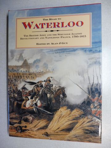 Guy (Edited by), Alan J.: THE ROAD TO WATERLOO. THE BRITISH ARMY AND THE STRUGGLE AGAINST REVOLUTIONARY AND NAPOLEONIC FRANCE, 1793-1815. Mit Beiträge.