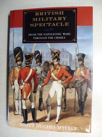 Myerly, Scott Hughes: BRITISH MILITARY SPECTACLE. FROM THE NAPOLEONIC WARS TROUGH THE CRIMEA.