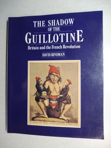 Bindman, David, Aileen Dawson and Mark Jones: THE SHADOW OF THE GUILLOTINE - Britain and the French Revolution.