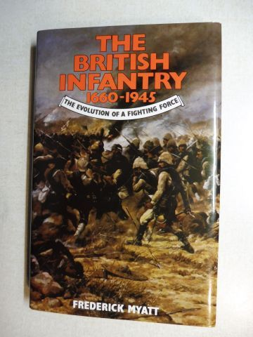 Myatt, Frederick: THE BRITISH INFANTRY 1660-1945. THE EVOLUTION OF A FIGHTING FORCE.