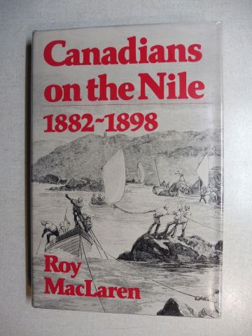 MacLaren, Roy: Canadians on the Nile 1882-1898. Being the Adventures of the Voyageurs on the Khartoum Relief Expedition and Other Exploits.