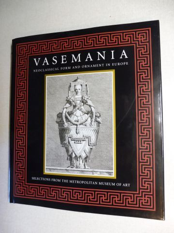 McCormick, Heather Jane, Hans Ottomeyer Stefanie Walker (Editor) a. o.: VASEMANIA - NEOCLASSICAL FORM AND ORNAMENT IN EUROPE - SELECTIONS FROM THE METROPOLITAN MUSEUM OF ART *.