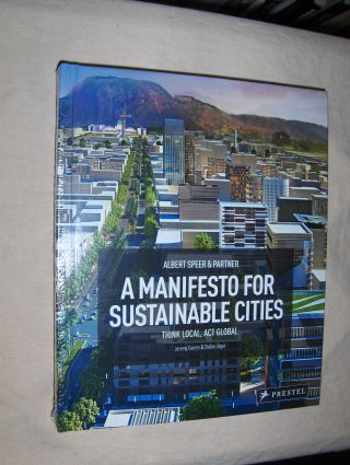 Gaines, Jeremy and Stefan Jäger: Albert Speer & Partner - A MANIFESTO FOR SUSTAINABLE CITIES Think Local, Act Global.