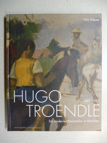 Billeter, Felix: HUGO TROENDLE 1882-1955 - Ein moderner Romantiker in München.