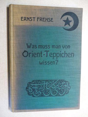 Frehse, Ernst: Was muss man von Orient-Teppichen wissen ?
