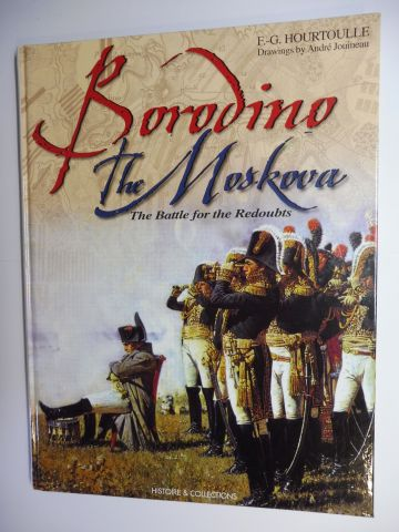 Hourtoulle, F.-G., Andre Jouineau (Uniforms plates) and Morgan Gillard: BORODINO - THE MOSKOVA - The Battle for the Redoubts. THE FORCES PRESENT / THE BATTLE / THE FRENCH PARTICIPANTS.