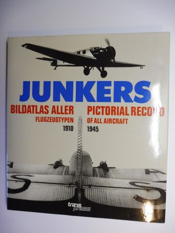 Schmitt, Dr. Günter: JUNKERS - BILDATLAS ALLER FLUGZEUGTYPEN / PICTORIAL RECORD OF ALL AIRCRAFT 1910 - 1945. Deutsch / English (Translated from the German by Charles E. Scurrell).