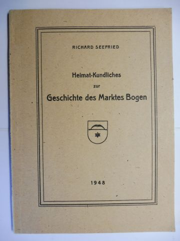 Seefried, Richard: Heimat-Kundliches (Heimatkundliches) zur Geschichte des Marktes Bogen *.