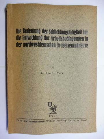 Meijer, Dr. Heinrich: Die Bedeutung der Schlichtungstätigkeit für die Entwicklung der Arbeitsbedingungen in der nordwestdeutschen Großeisenindustrie.