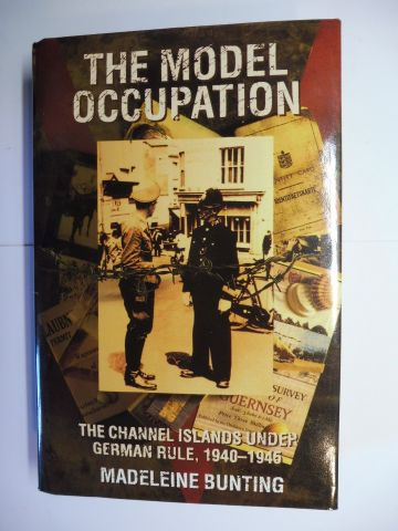 Bunting, Madeleine: THE MODEL OCCUPATION - THE CHANNEL ISLANDS UNDER GERMAN RULE, 1940-1945.