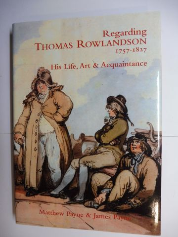 Payne, Matthew and James Payne: Regarding THOMAS ROWLANDSON * 1757-1827 - His Life, Art & Acquaintance.