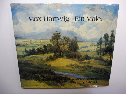 Arco-Zinneberg, Maximilian Graf von und zu und Lieselotte Wacker: Max Hartwig - Ein Maler *.