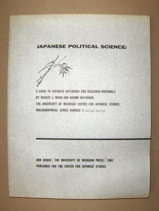 Ward, Robert E. and Hajime Watanabe: JAPANESE POLITICAL SCIENCE: A Guide to Japanese Reference and Research Materials *.