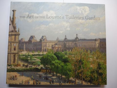 Laura D. Corey / Paula Deitz / Guillaume Fonkenell and Bruce Guenther / Sarah Kennel / Richard H. Putney: THE ART OF THE LOUVRE`S TUILERIES GARDEN *.