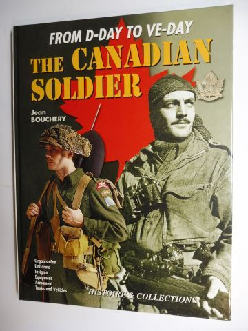 Bouchery, Jean and Jean-Marie Mongin (Drawings): FROM D-DAY TO VE-DAY. THE CANADIAN SOLDIER IN NORTH-WEST EUROPE, 1944-1945 - Organisation Uniforms Insignia Equipment Armament Tanks and Vehicles *.