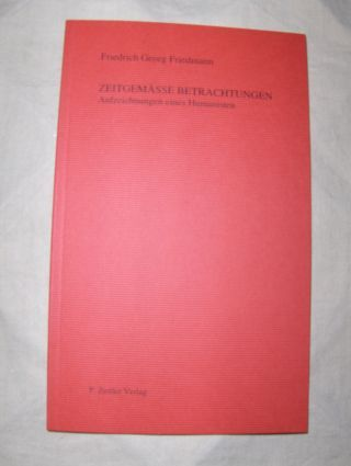 Friedmann *, Friedrich Georg: ZEITGEMÄSSE BETRACHTUNGEN. Aufzeichnungen eines Humanisten.