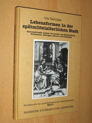 Tschipke, Ina: Lebensformen in der spätmittelalterlichen Stadt *. Untersuchungen anhand von Quellen aus Braunschweig, Hildesheim, Göttingen, Hameln und Duderstadt.