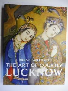 Markel, Stephen and Tushara Bindu Gude: INDIA`S FABLED CITY - THE ART OF COURTLY LUCKNOW *. With contributions.