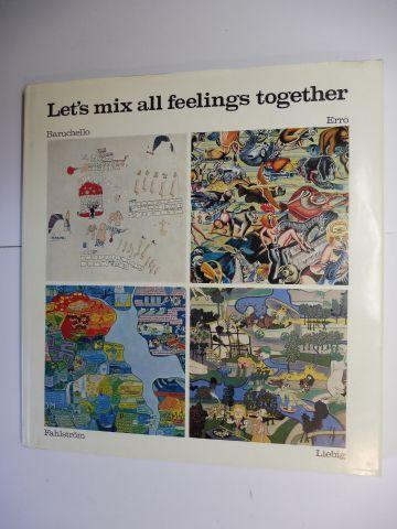 Liebig *, Klaus u. Godula, Armin Zweite Georg Bussmann u. a.: Let`s mix all feelings together - G. BARUCHELLO / ERRO / O. FAHLSTRÖM / K. LIEBIG *. Deutsch/Englisch.-Text. 0