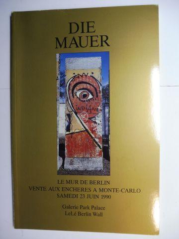 Escaut-Marquet (Maitre Huissier), Marie-Therese, Stephen N. Cristea Galerie Parc Palace / LEBE BERLIN WALL u. a.: DIE MAUER - LE MUR DE BERLIN - THE BERLIN WALL. VENTE AUX ENCHERES A MONTE-CARLO SAMEDI 23 JUIN 1990 *. Francais / English / Deutsch. 0