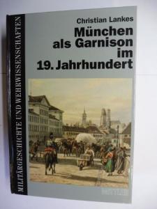Lankes, Christian: München als Garnison im 19. Jahrhundert *. Die Haupt- und Residenzstadt als Standort der Bayerischen Armee von Kurfürst Max IV. Joseph bis zur Jahrhundertwende.