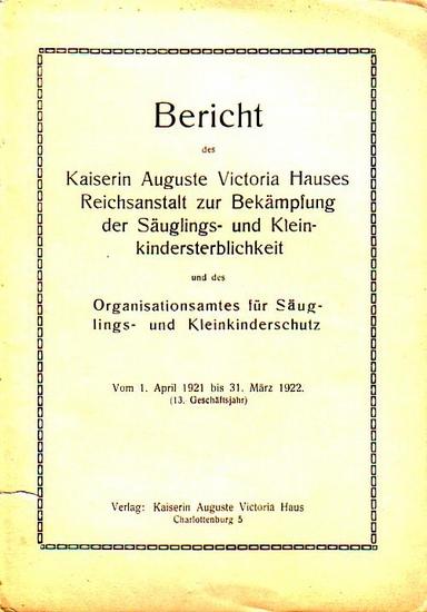 Kaiserin Auguste Victoria-Haus: Bericht des Kaiserin Auguste Victoria-Hauses Reichsanstalt zur Bekämpfung der Säuglings und Kleinkindersterblichkeit und des Organisationsamtes für Säuglings- und Kleinkinderschutz vom 1. April 1921 bis 31. März 1922 ( 1...