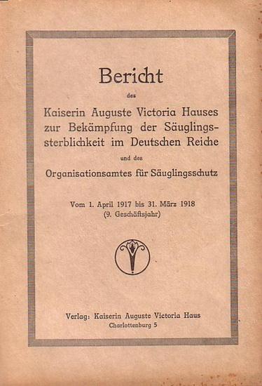 Kaiserin Auguste Victoria-Haus: Bericht des Kaiserin Auguste Victoria-Hauses zur Bekämpfung der Säuglingssterblichkeit im Deutschen Reiche und des Organisationsamtes für Säuglingsschutz vom 1. April 1917 bis 31. März 1918 ( 9. Geschäftsjahr).