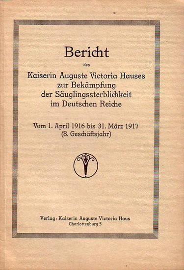 Kaiserin Auguste Victoria-Haus: Bericht des Kaiserin Auguste Victoria-Hauses zur Bekämpfung der Säuglingssterblichkeit im Deutschen Reiche vom 1. April 1916 bis 31. März 1917 (8. Geschäftsjahr).