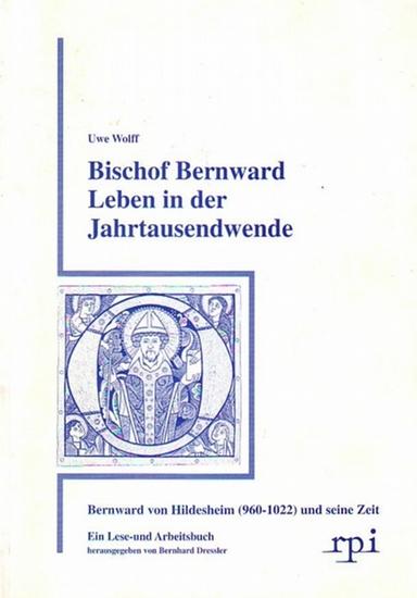 Wolff, Uwe Bischof Bernward Leben in der Jahrtausendwende : Bernward von Hildesheim (960-1022) und seine Zeit. Ein Lese- und Arbeitsbuch hrsg. v. Bernhard Dressler.