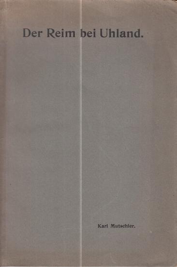 Uhland, Ludwig. - Mutschler, Karl: Der Reim bei Uhland. Inaugural-Dissertation zur Erlangung der Doktorwürde einer Hohen philosophischen Fakultät der Universität zu Tübingen.